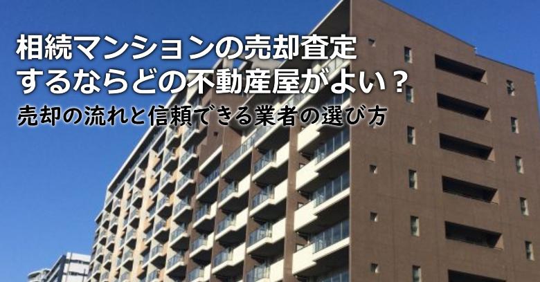 大仙市で相続マンションの売却査定するならどの不動産屋がよい?3つの信頼できる業者の選び方や注意点など