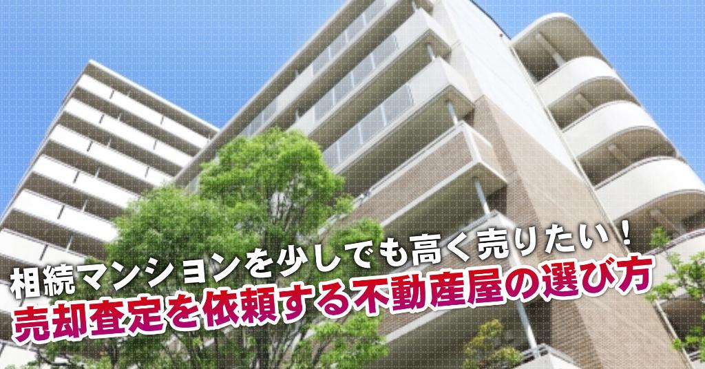 市役所前駅で相続マンションの売却査定するならどの不動産屋がよい?3つの高く売る為の必要知識など