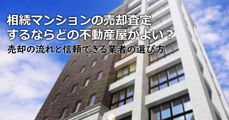 山県市で相続マンションの売却査定するならどの不動産屋がよい?3つの信頼できる業者の選び方や注意点など