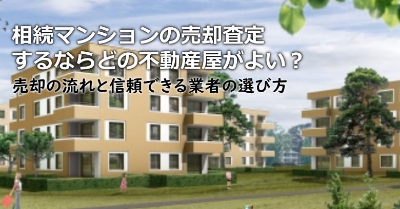 丹波篠山市で相続マンションの売却査定するならどの不動産屋がよい?3つの信頼できる業者の選び方や注意点など