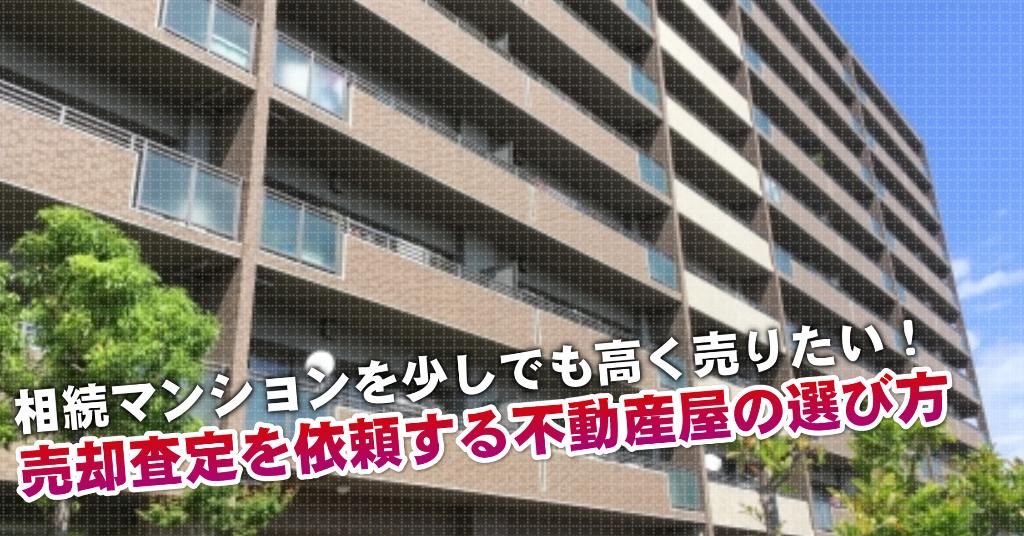 姪浜駅で相続マンションの売却査定するならどの不動産屋がよい?3つの高く売る為の必要知識など
