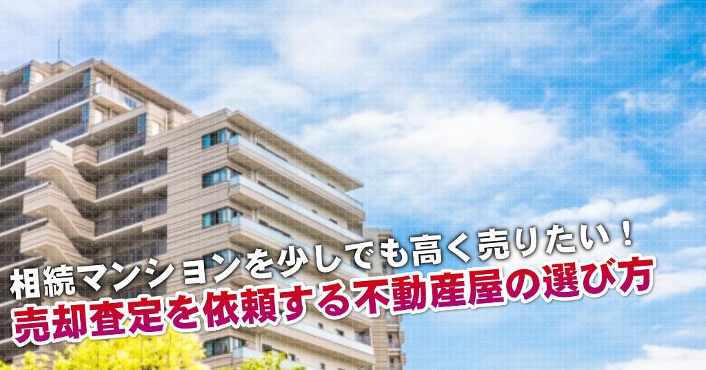 新町駅で相続マンションの売却査定するならどの不動産屋がよい?3つの高く売る為の必要知識など