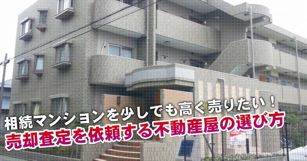 篠山口駅で相続マンションの売却査定するならどの不動産屋がよい?3つの高く売る為の必要知識など