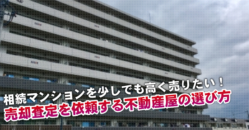 京成大久保駅で相続マンションの売却査定するならどの不動産屋がよい?3つの高く売る為の必要知識など