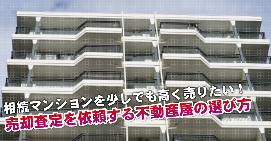 西登戸駅で相続マンションの売却査定するならどの不動産屋がよい?3つの高く売る為の必要知識など