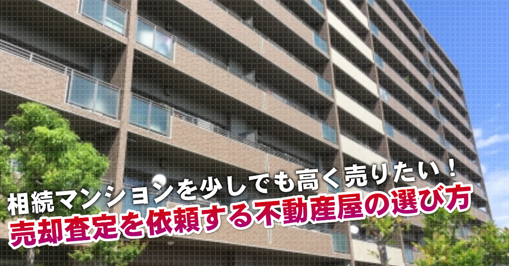 高岳駅で相続マンションの売却査定するならどの不動産屋がよい?3つの高く売る為の必要知識など
