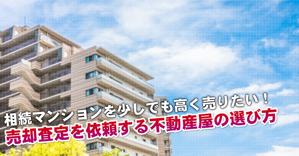 樽井駅で相続マンションの売却査定するならどの不動産屋がよい?3つの高く売る為の必要知識など