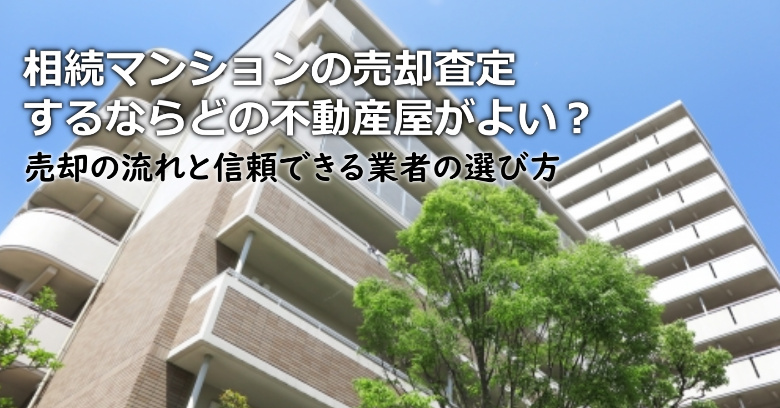 吉野郡吉野町で相続マンションの売却査定するならどの不動産屋がよい?3つの信頼できる業者の選び方や注意点など
