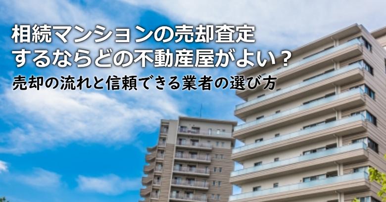 津山市で相続マンションの売却査定するならどの不動産屋がよい?3つの信頼できる業者の選び方や注意点など