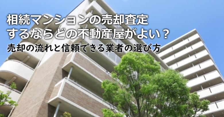 南河内郡千早赤阪村で相続マンションの売却査定するならどの不動産屋がよい?3つの信頼できる業者の選び方や注意点など