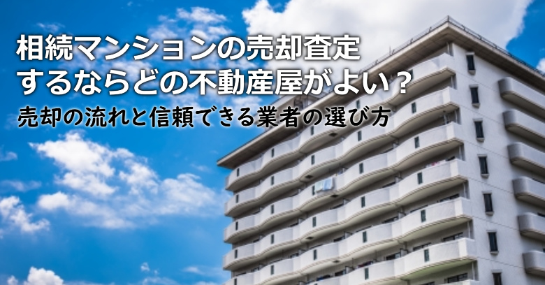 堺市東区で相続マンションの売却査定するならどの不動産屋がよい?3つの信頼できる業者の選び方や注意点など