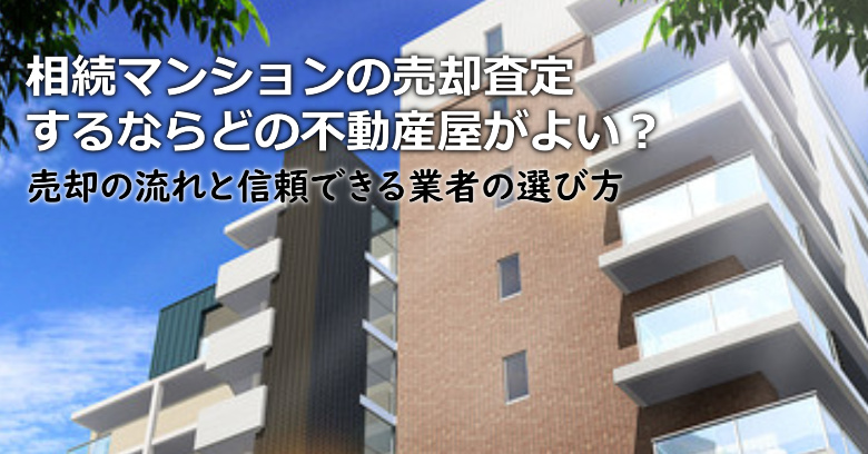 大阪府で相続マンションの売却査定するならどの不動産屋がよい?3つの信頼できる業者の選び方や注意点など