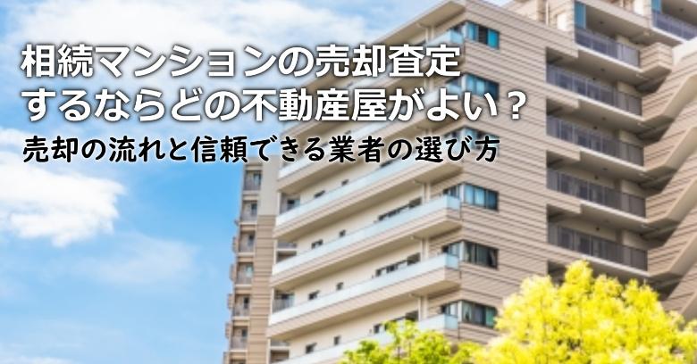 八潮市で相続マンションの売却査定するならどの不動産屋がよい?3つの信頼できる業者の選び方や注意点など