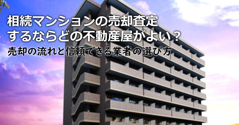 都留市で相続マンションの売却査定するならどの不動産屋がよい?3つの信頼できる業者の選び方や注意点など