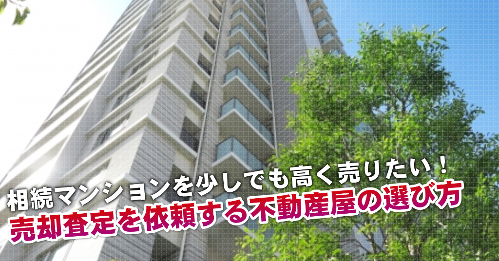 中川駅で相続マンションの売却査定するならどの不動産屋がよい?3つの高く売る為の必要知識など